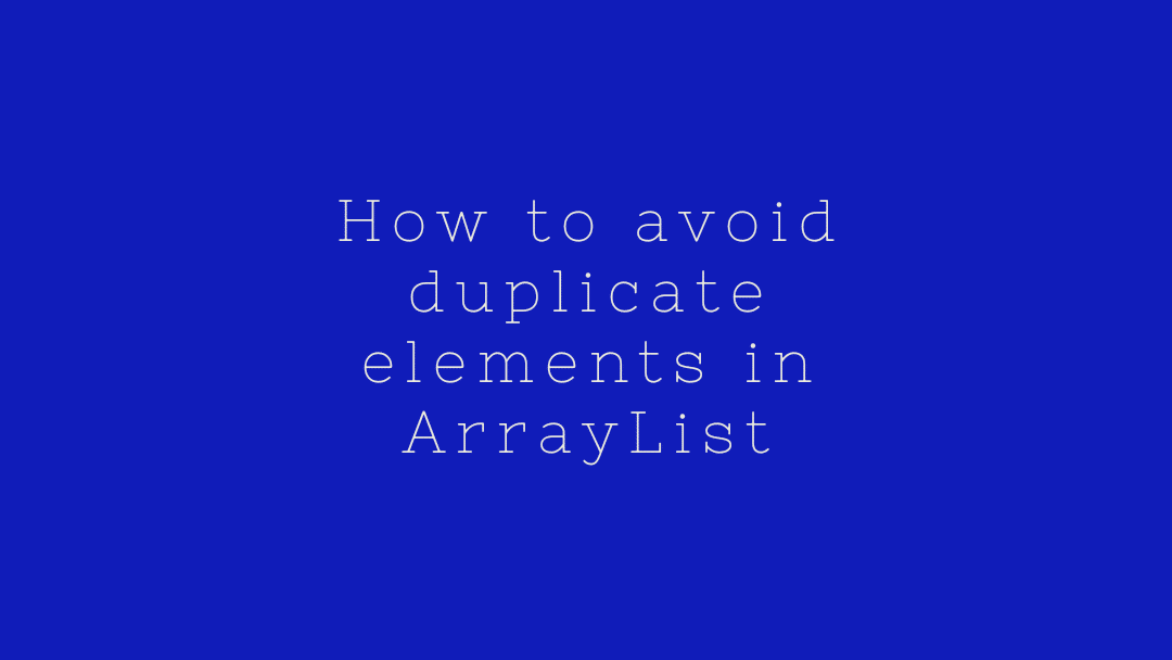 How to avoid duplicate elements in ArrayList